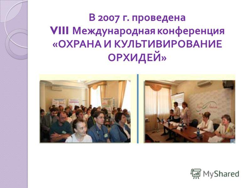 В 2007 г. проведена VIII Международная конференция « ОХРАНА И КУЛЬТИВИРОВАНИЕ ОРХИДЕЙ »