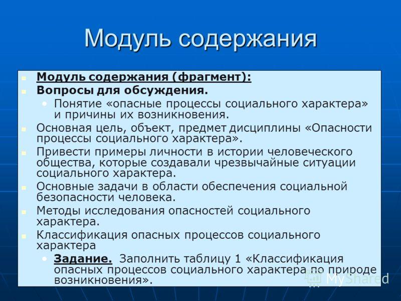 Модуль содержания Модуль содержания (фрагмент): Вопросы для обсуждения. Понятие «опасные процессы социального характера» и причины их возникновения. Основная цель, объект, предмет дисциплины «Опасности процессы социального характера». Привести пример