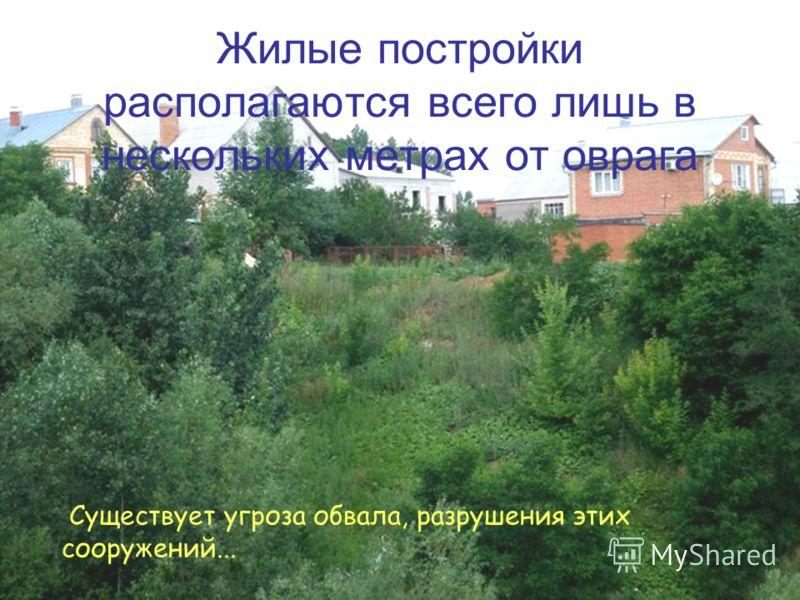 Жилые постройки располагаются всего лишь в нескольких метрах от оврага Существует угроза обвала, разрушения этих сооружений...