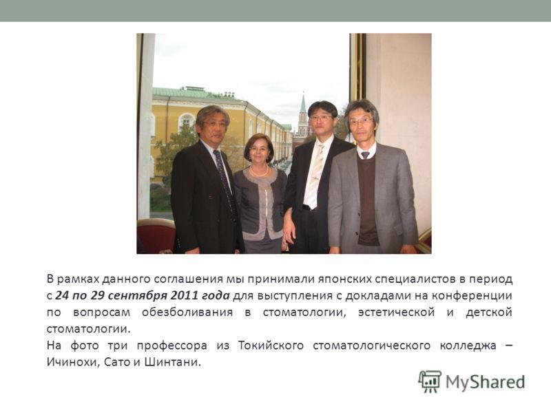 В рамках данного соглашения мы принимали японских специалистов в период с 24 по 29 сентября 2011 года для выступления с докладами на конференции по вопросам обезболивания в стоматологии, эстетической и детской стоматологии. На фото три профессора из
