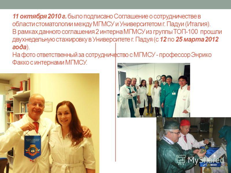 11 октября 2010 г. было подписано Соглашение о сотрудничестве в области стоматологии между МГМСУ и Университетом г. Падуи (Италия). В рамках данного соглашения 2 интерна МГМСУ из группы ТОП-100 прошли двухнедельную стажировку в Университете г. Падуя