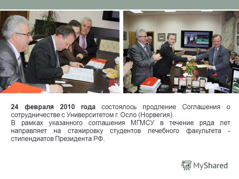 24 февраля 2010 года состоялось продление Соглашения о сотрудничестве с Университетом г. Осло (Норвегия). В рамках указанного соглашения МГМСУ в течение ряда лет направляет на стажировку студентов лечебного факультета - стипендиатов Президента РФ.