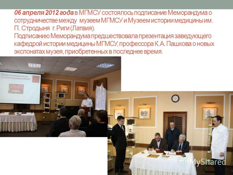 06 апреля 2012 года в МГМСУ состоялось подписание Меморандума о сотрудничестве между музеем МГМСУ и Музеем истории медицины им. П. Стродыня г. Риги (Латвия). Подписанию Меморандума предшествовала презентация заведующего кафедрой истории медицины МГМС