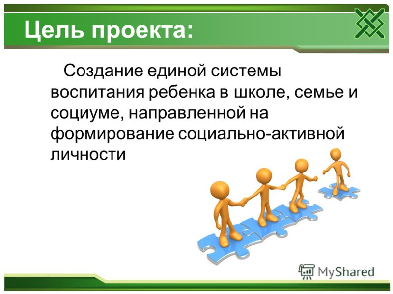 Цель проекта: Создание единой системы воспитания ребенка в школе, семье и социуме, направленной на формирование социально-активной личности