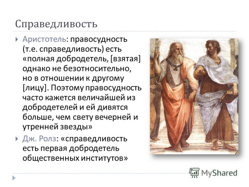 Справедливость Аристотель : правосудность ( т. е. справедливость ) есть « полная добродетель, [ взятая ] однако не безотносительно, но в отношении к другому [ лицу ]. Поэтому правосудность часто кажется величайшей из добродетелей и ей дивятся больше,
