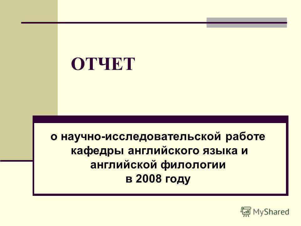 ОТЧЕТ о научно-исследовательской работе кафедры английского языка и английской филологии в 2008 году