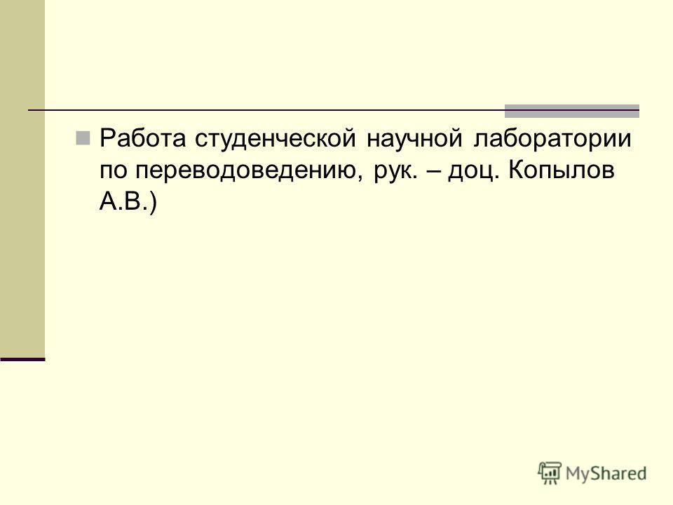 Работа студенческой научной лаборатории по переводоведению, рук. – доц. Копылов А.В.)