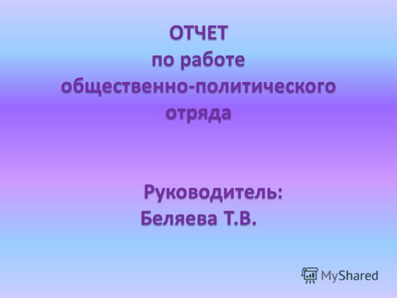 ОТЧЕТ по работе общественно-политического отряда Руководитель: Беляева Т.В.