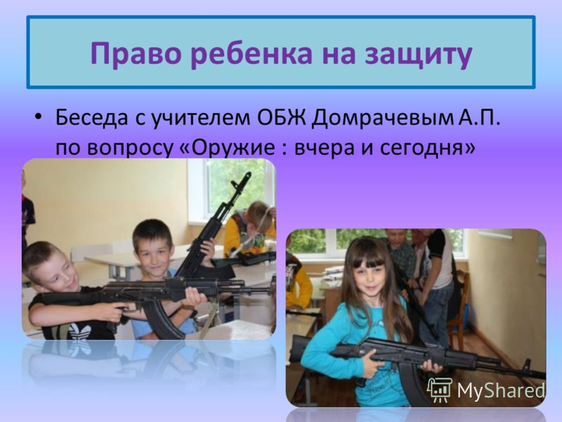 Беседа с учителем ОБЖ Домрачевым А.П. по вопросу «Оружие : вчера и сегодня» Право ребенка на защиту