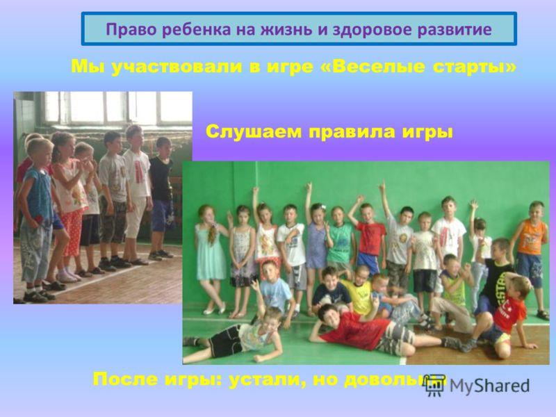 Право ребенка на жизнь и здоровое развитие Слушаем правила игры После игры: устали, но довольны Мы участвовали в игре «Веселые старты»