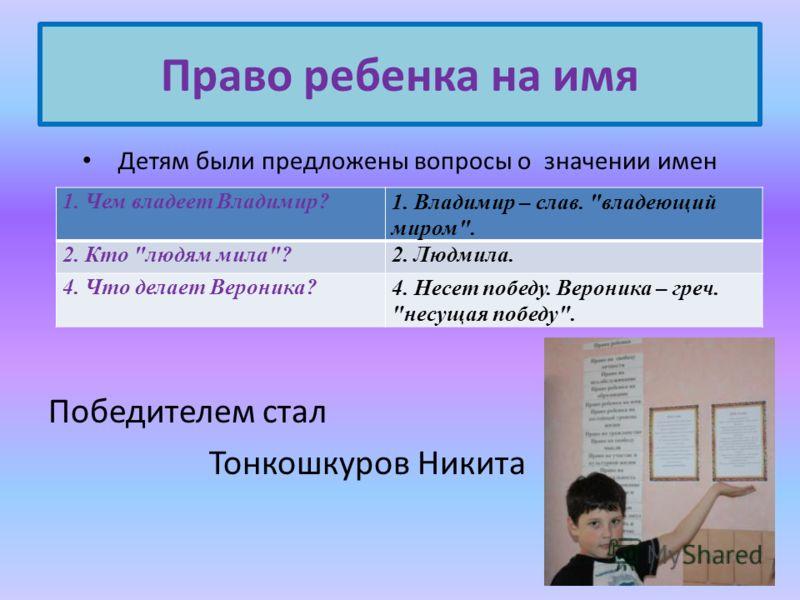Право ребенка на имя Детям были предложены вопросы о значении имен Победителем стал Тонкошкуров Никита 1. Чем владеет Владимир?1. Владимир – слав.