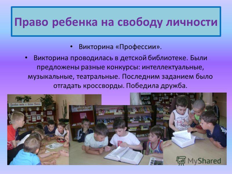 Викторина «Профессии». Викторина проводилась в детской библиотеке. Были предложены разные конкурсы: интеллектуальные, музыкальные, театральные. Последним заданием было отгадать кроссворды. Победила дружба. Право ребенка на свободу личности