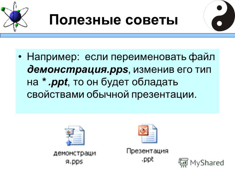 Полезные советы Например: если переименовать файл демонстрация.pps, изменив его тип на *.ppt, то он будет обладать свойствами обычной презентации.