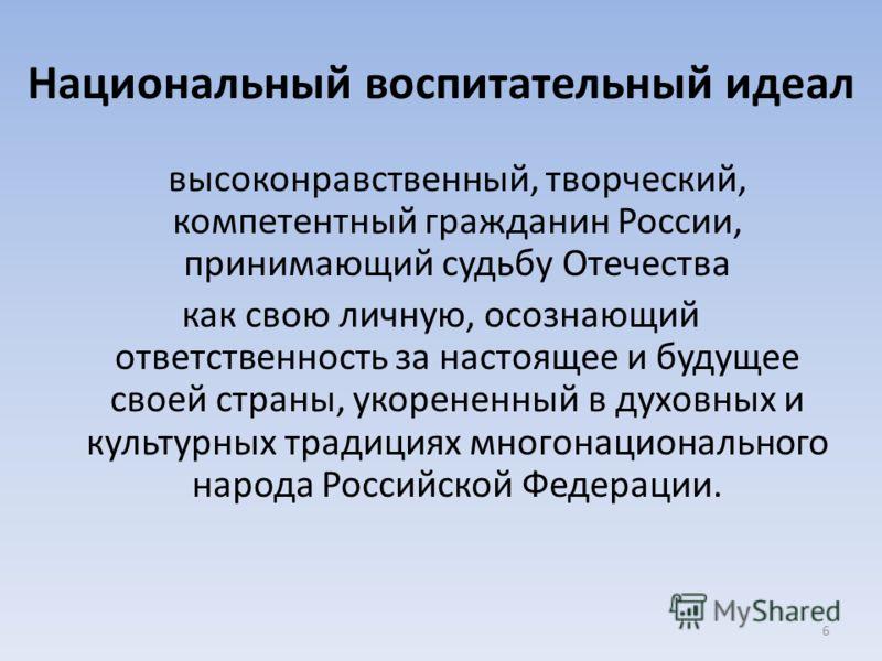 6 Национальный воспитательный идеал высоконравственный, творческий, компетентный гражданин России, принимающий судьбу Отечества как свою личную, осознающий ответственность за настоящее и будущее своей страны, укорененный в духовных и культурных тради