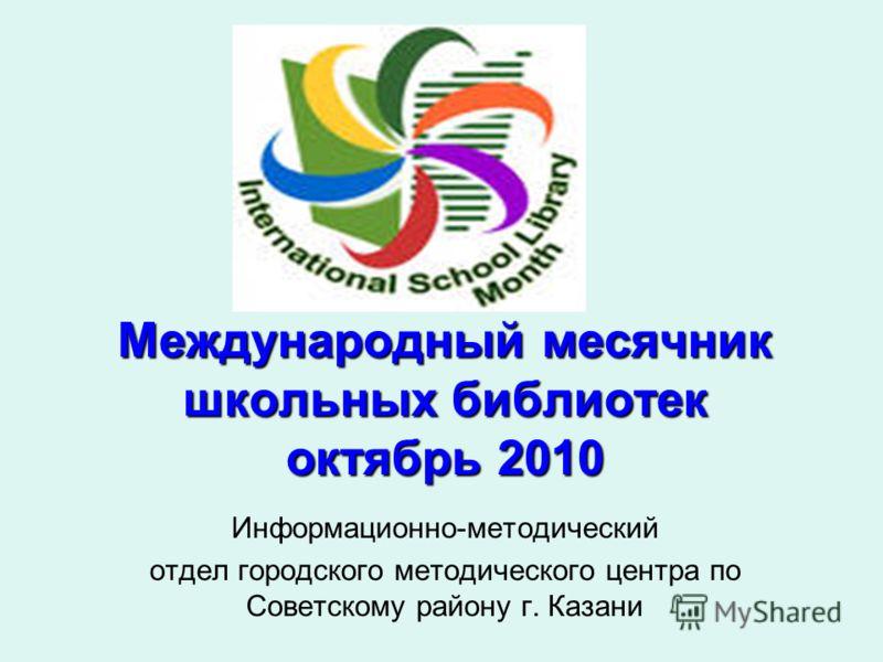 Международный месячник школьных библиотек октябрь 2010 Информационно-методический отдел городского методического центра по Советскому району г. Казани