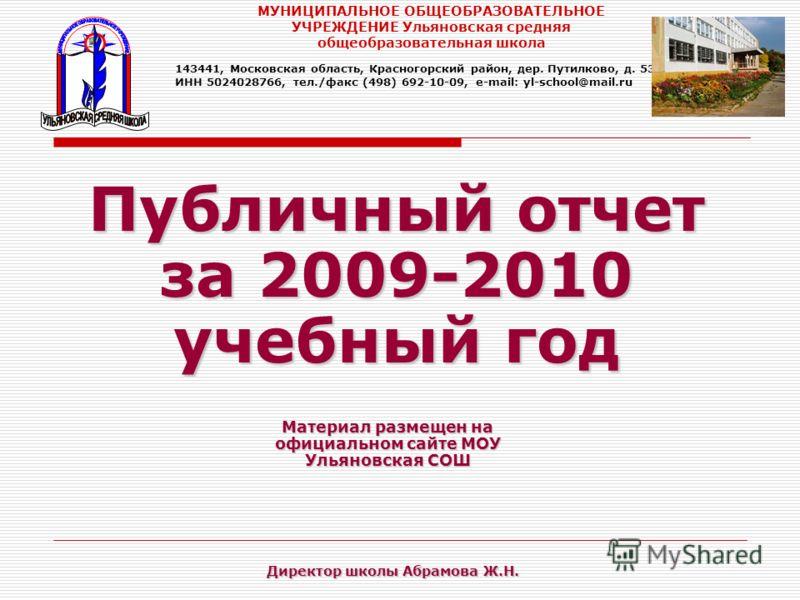 Публичный отчет за 2009-2010 учебный год Материал размещен на официальном сайте МОУ Ульяновская СОШ МУНИЦИПАЛЬНОЕ ОБЩЕОБРАЗОВАТЕЛЬНОЕ УЧРЕЖДЕНИЕ Ульяновская средняя общеобразовательная школа 143441, Московская область, Красногорский район, дер. Путил