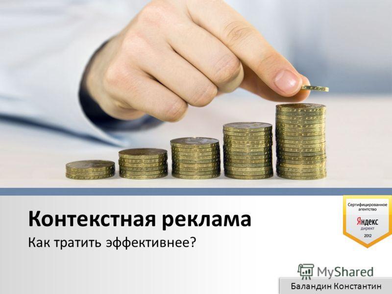 Баландин Константин Контекстная реклама Как тратить эффективнее?