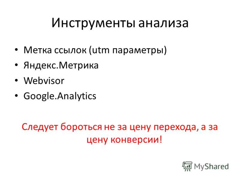Инструменты анализа Метка ссылок (utm параметры) Яндекс.Метрика Webvisor Google.Analytics Следует бороться не за цену перехода, а за цену конверсии!