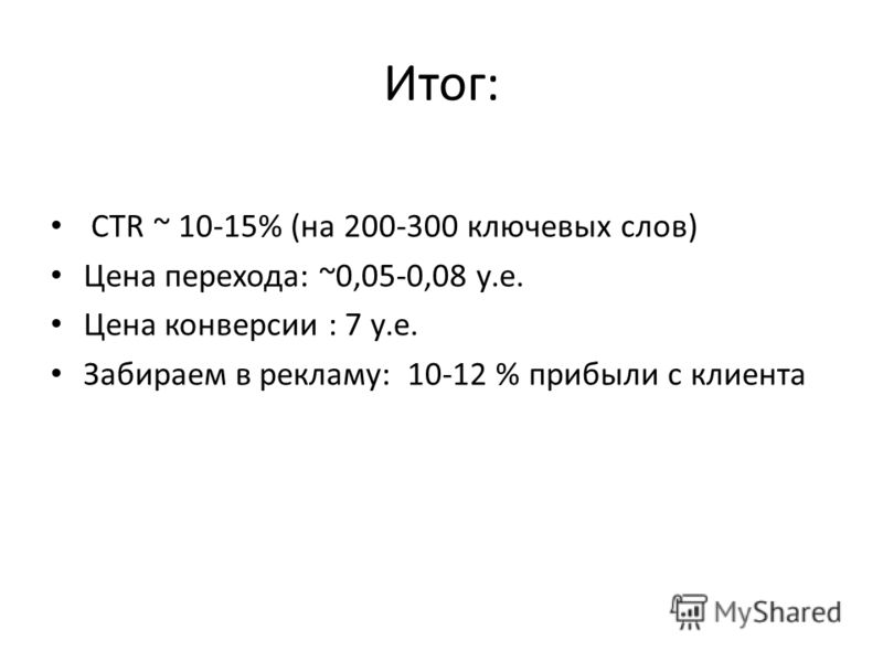 Итог: CTR ~ 10-15% (на 200-300 ключевых слов) Цена перехода: ~0,05-0,08 у.е. Цена конверсии : 7 у.е. Забираем в рекламу: 10-12 % прибыли с клиента