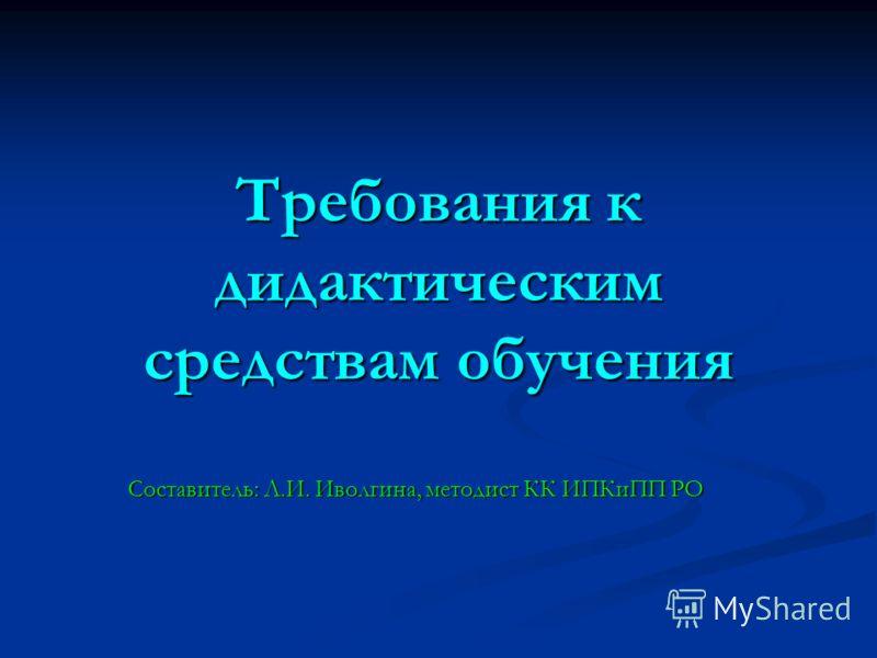 Требования к дидактическим средствам обучения Составитель: Л.И. Иволгина, методист КК ИПКиПП РО