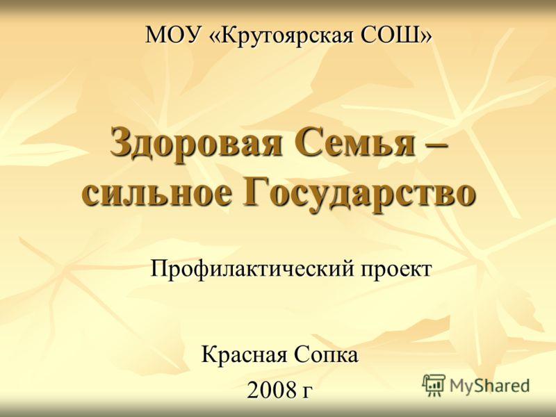 Здоровая Семья – сильное Государство МОУ «Крутоярская СОШ» Профилактический проект Красная Сопка 2008 г
