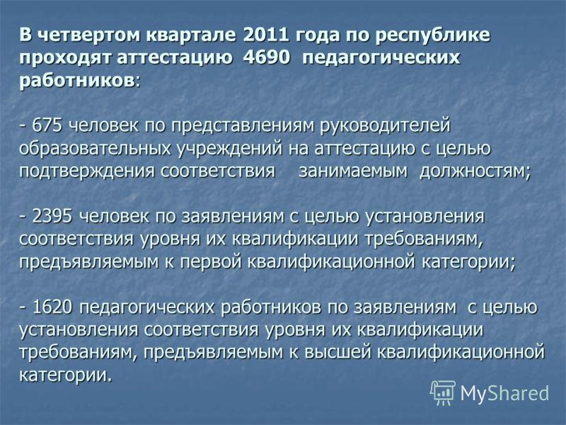 В четвертом квартале 2011 года по республике проходят аттестацию 4690 педагогических работников: - 675 человек по представлениям руководителей образовательных учреждений на аттестацию с целью подтверждения соответствия занимаемым должностям; - 2395 ч