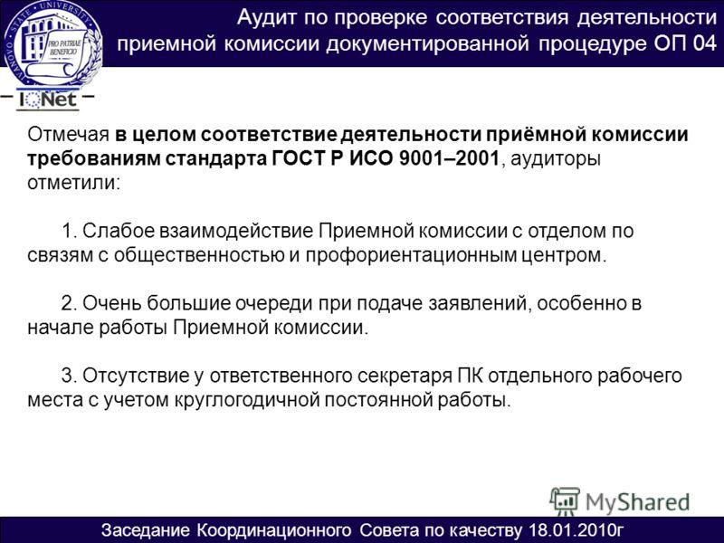 Аудит по проверке соответствия деятельности приемной комиссии документированной процедуре ОП 04 Отмечая в целом соответствие деятельности приёмной комиссии требованиям стандарта ГОСТ Р ИСО 9001–2001, аудиторы отметили: 1. Слабое взаимодействие Приемн