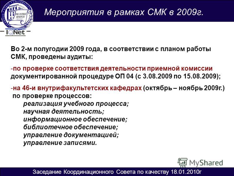 Мероприятия в рамках СМК в 2009г. Во 2-м полугодии 2009 года, в соответствии с планом работы СМК, проведены аудиты: -по проверке соответствия деятельности приемной комиссии документированной процедуре ОП 04 (с 3.08.2009 по 15.08.2009); -на 46-и внутр