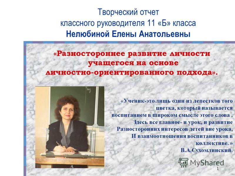 Творческий отчет классного руководителя 11 «Б» класса Нелюбиной Елены Анатольевны 1 «Разностороннее развитие личности учащегося на основе личностно-ориентированного подхода». «Ученик-это лишь один из лепестков того цветка, который называется воспитан