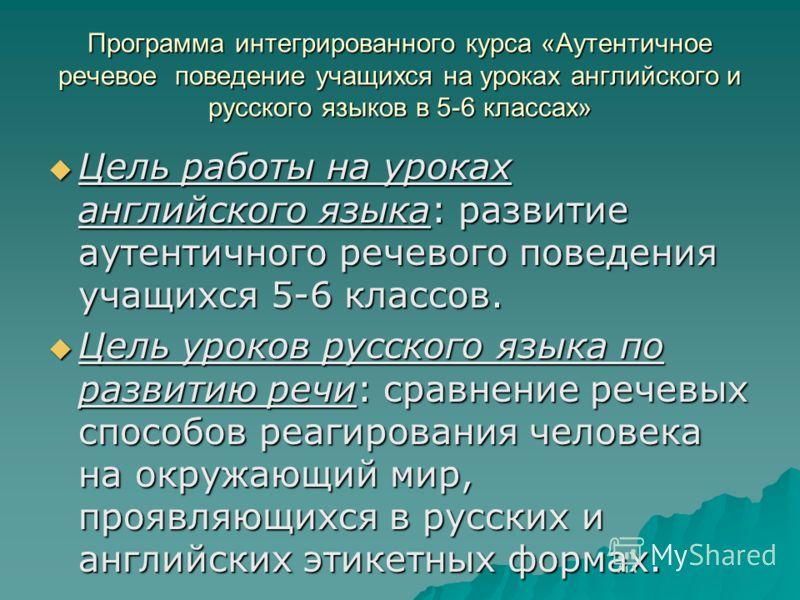 Программа интегрированного курса «Аутентичное речевое поведение учащихся на уроках английского и русского языков в 5-6 классах» Цель работы на уроках английского языка: развитие аутентичного речевого поведения учащихся 5-6 классов. Цель работы на уро