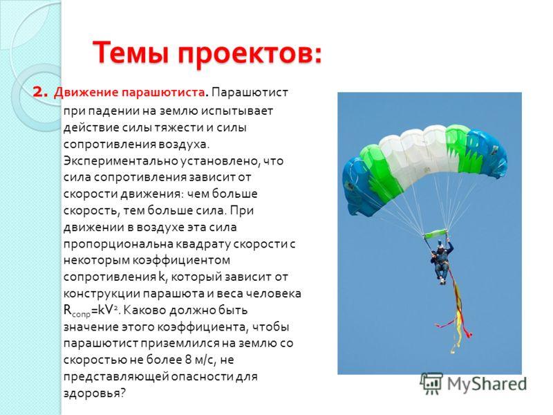 Темы проектов : 2. Движение парашютиста. Парашютист при падении на землю испытывает действие силы тяжести и силы сопротивления воздуха. Экспериментально установлено, что сила сопротивления зависит от скорости движения : чем больше скорость, тем больш