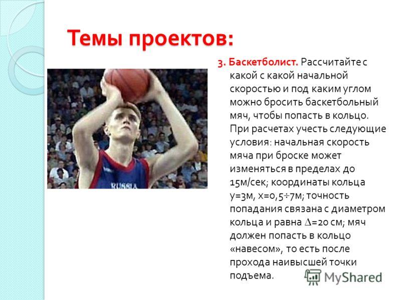 Темы проектов : 3. Баскетболист. Рассчитайте с какой с какой начальной скоростью и под каким углом можно бросить баскетбольный мяч, чтобы попасть в кольцо. При расчетах учесть следующие условия : начальная скорость мяча при броске может изменяться в