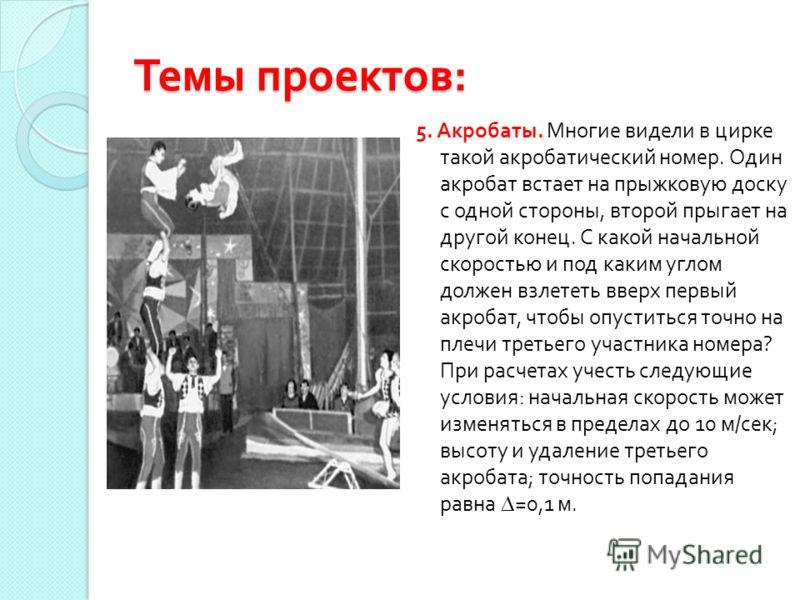 Темы проектов : 5. Акробаты. Многие видели в цирке такой акробатический номер. Один акробат встает на прыжковую доску с одной стороны, второй прыгает на другой конец. С какой начальной скоростью и под каким углом должен взлететь вверх первый акробат,
