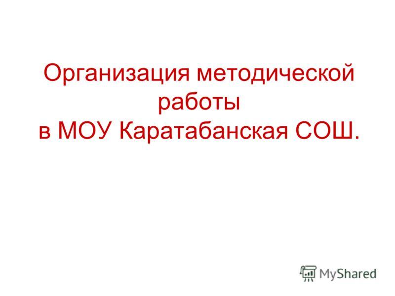 Организация методической работы в МОУ Каратабанская СОШ.