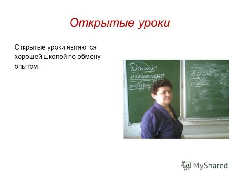 Открытые уроки Открытые уроки являются хорошей школой по обмену опытом.