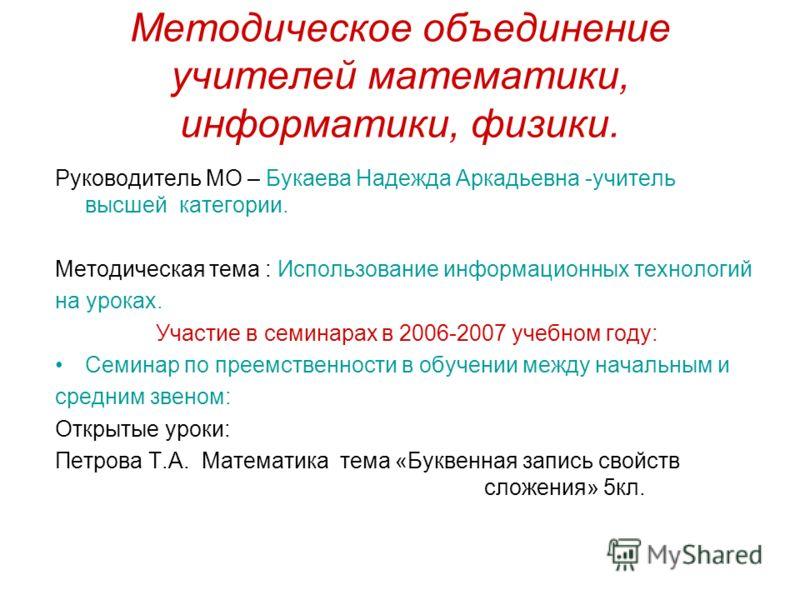 Методическое объединение учителей математики, информатики, физики. Руководитель МО – Букаева Надежда Аркадьевна -учитель высшей категории. Методическая тема : Использование информационных технологий на уроках. Участие в семинарах в 2006-2007 учебном