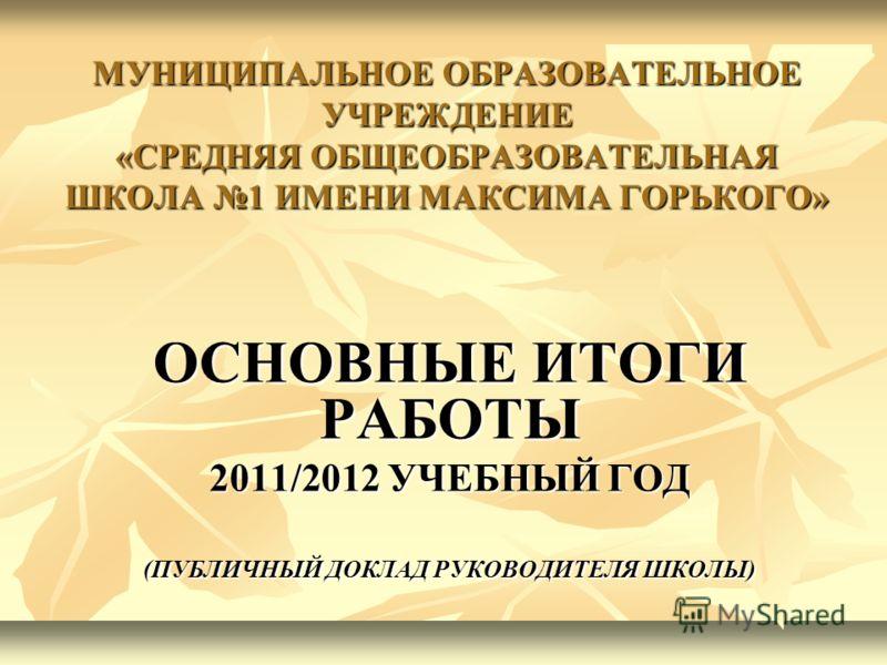 МУНИЦИПАЛЬНОЕ ОБРАЗОВАТЕЛЬНОЕ УЧРЕЖДЕНИЕ «СРЕДНЯЯ ОБЩЕОБРАЗОВАТЕЛЬНАЯ ШКОЛА 1 ИМЕНИ МАКСИМА ГОРЬКОГО» ОСНОВНЫЕ ИТОГИ РАБОТЫ 2011/2012 УЧЕБНЫЙ ГОД (ПУБЛИЧНЫЙ ДОКЛАД РУКОВОДИТЕЛЯ ШКОЛЫ)