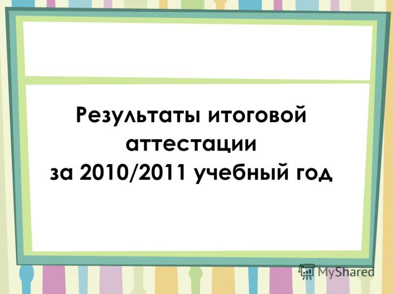 Результаты итоговой аттестации за 2010/2011 учебный год