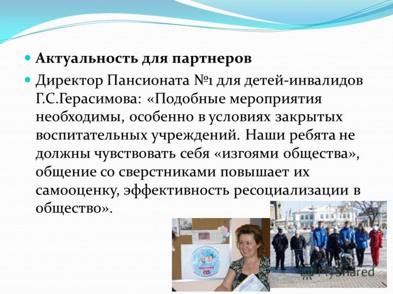 Актуальность для партнеров Директор Пансионата 1 для детей-инвалидов Г.С.Герасимова: «Подобные мероприятия необходимы, особенно в условиях закрытых воспитательных учреждений. Наши ребята не должны чувствовать себя «изгоями общества», общение со сверс