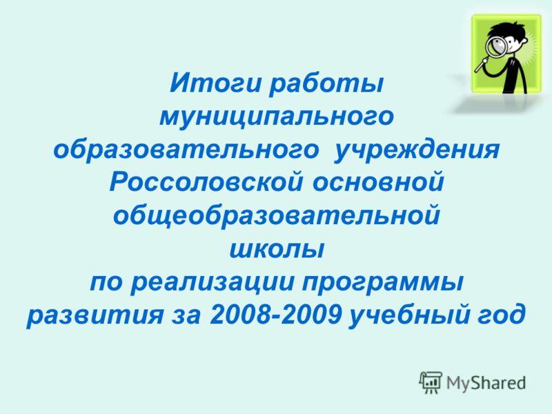 Итоги работы муниципального образовательного учреждения Россоловской основной общеобразовательной школы по реализации программы развития за 2008-2009 учебный год