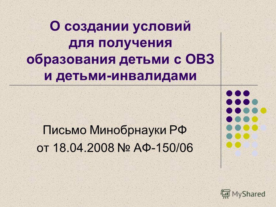 О создании условий для получения образования детьми с ОВЗ и детьми-инвалидами Письмо Минобрнауки РФ от 18.04.2008 АФ-150/06