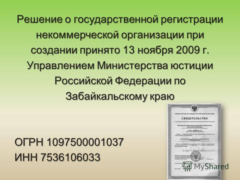 Решение о государственной регистрации некоммерческой организации при создании принято 13 ноября 2009 г. Управлением Министерства юстиции Российской Федерации по Забайкальскому краю ОГРН 1097500001037 ИНН 7536106033