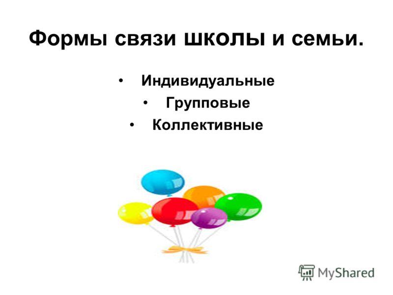Формы связи школы и семьи. Индивидуальные Групповые Коллективные