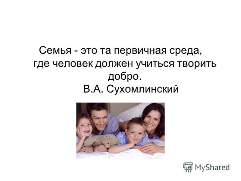 Семья - это та первичная среда, где человек должен учиться творить добро. В.А. Сухомлинский