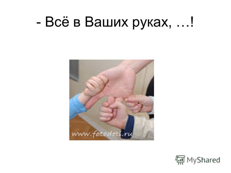 - Всё в Ваших руках, …!