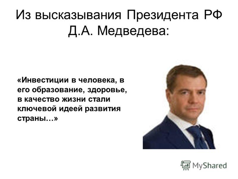 Из высказывания Президента РФ Д.А. Медведева: «Инвестиции в человека, в его образование, здоровье, в качество жизни стали ключевой идеей развития страны…»