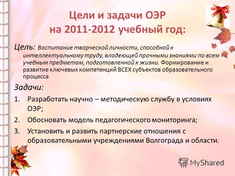 Цели и задачи ОЭР на 2011-2012 учебный год: Цель: Воспитание творческой личности, способной к интеллектуальному труду, владеющей прочными знаниями по всем учебным предметам, подготовленной к жизни. Формирование и развитие ключевых компетенций ВСЕХ су