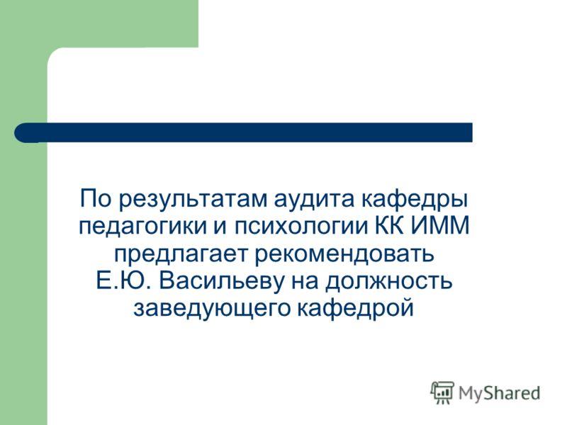 По результатам аудита кафедры педагогики и психологии КК ИММ предлагает рекомендовать Е.Ю. Васильеву на должность заведующего кафедрой