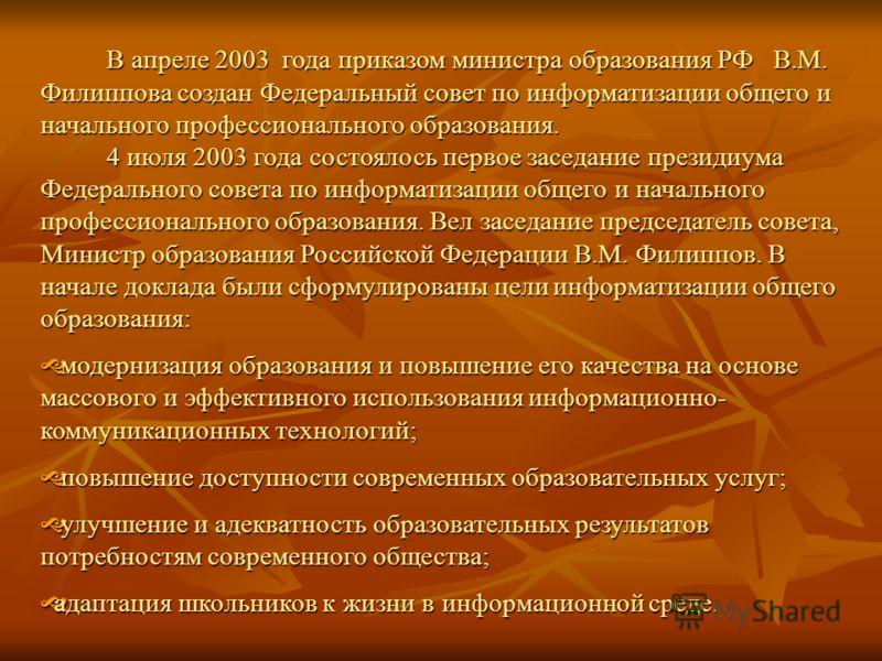 В апреле 2003 года приказом министра образования РФ В.М. Филиппова создан Федеральный совет по информатизации общего и начального профессионального образования. 4 июля 2003 года состоялось первое заседание президиума Федерального совета по информатиз
