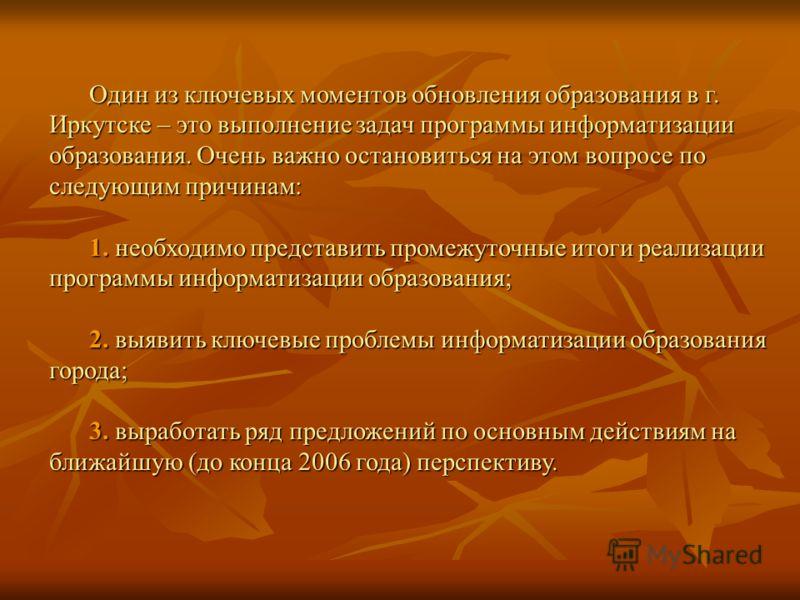 Один из ключевых моментов обновления образования в г. Иркутске – это выполнение задач программы информатизации образования. Очень важно остановиться на этом вопросе по следующим причинам: 1. необходимо представить промежуточные итоги реализации прогр